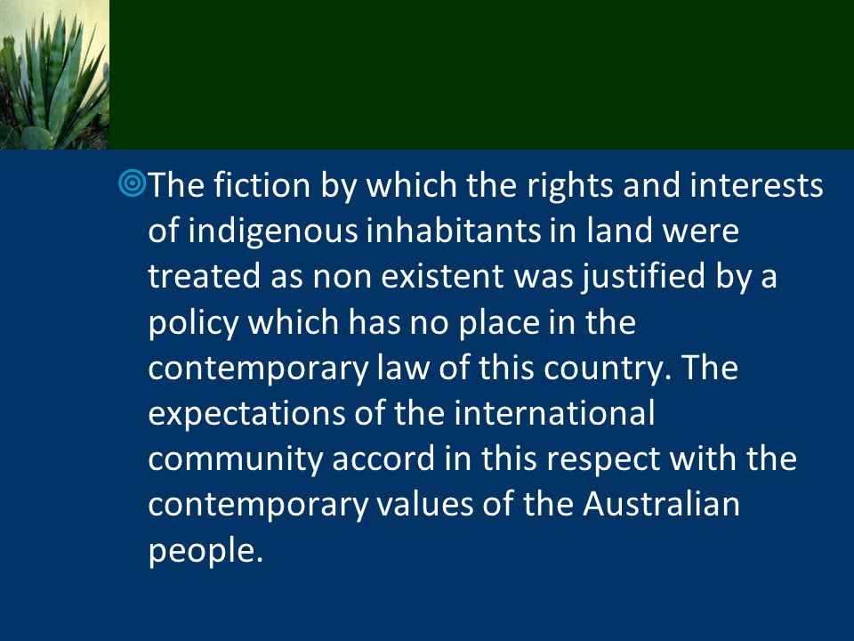 The fiction by which the rights and interests of indigenous inhabitants in land were treated as non existent was justified by a policy which has no pl