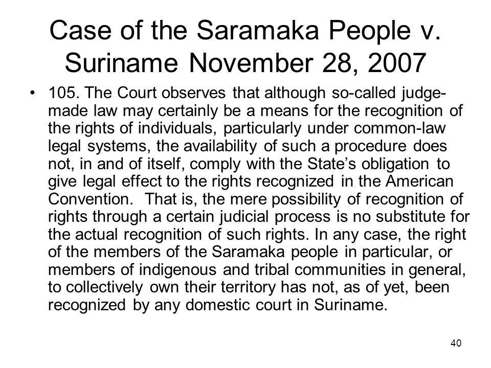 40 Case of the Saramaka People v. Suriname November 28, 2007 105. The Court observes that although so-called judge- made law may certainly be a means