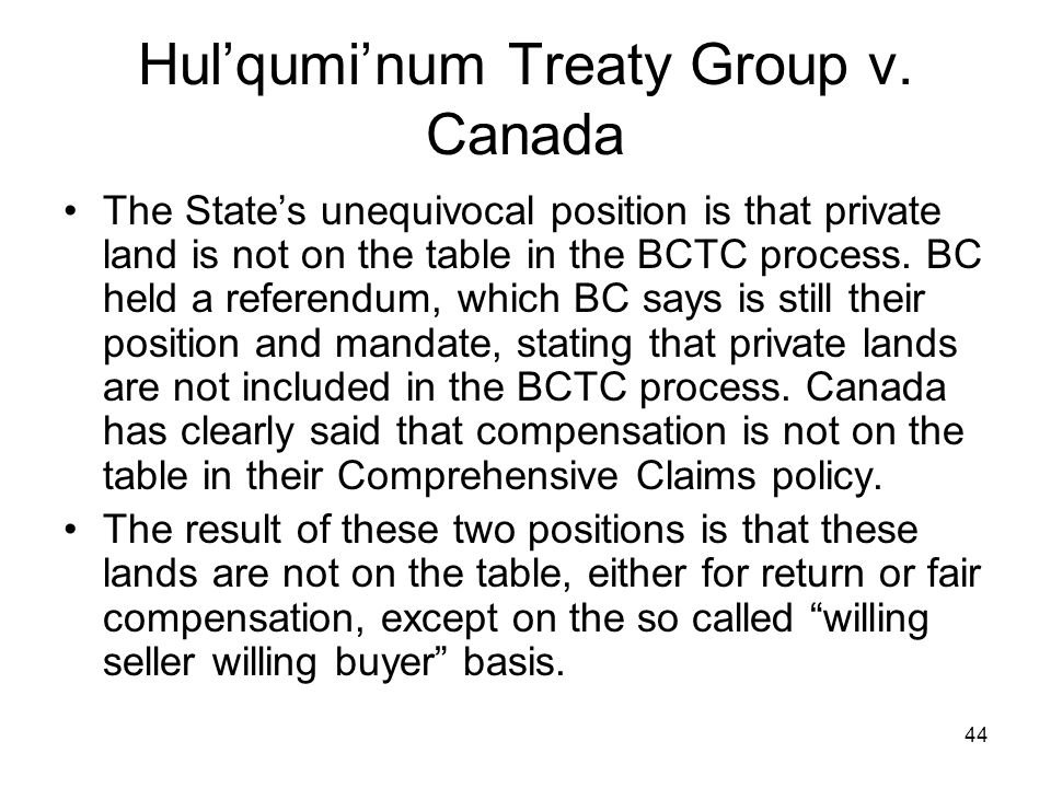 44 Hulquminum Treaty Group v. Canada The States unequivocal position is that private land is not on the table in the BCTC process. BC held a referendu