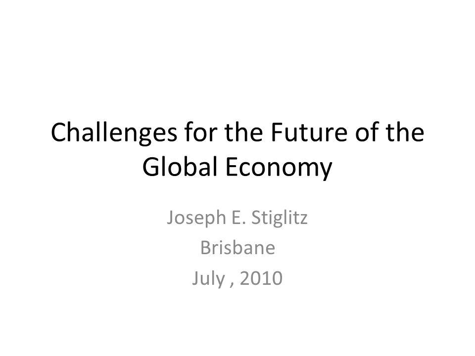 Challenges for the Future of the Global Economy Joseph E. Stiglitz Brisbane July, 2010