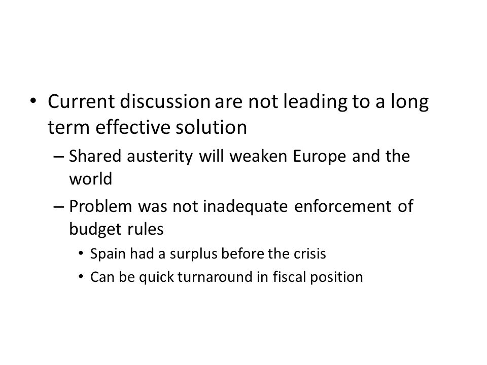 Current discussion are not leading to a long term effective solution – Shared austerity will weaken Europe and the world – Problem was not inadequate enforcement of budget rules Spain had a surplus before the crisis Can be quick turnaround in fiscal position