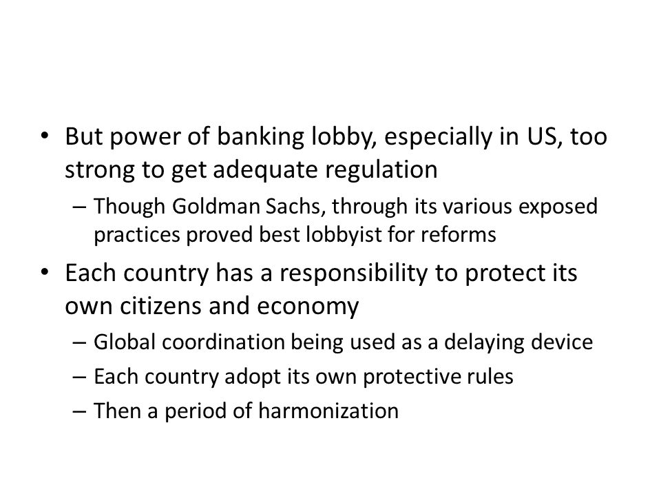 But power of banking lobby, especially in US, too strong to get adequate regulation – Though Goldman Sachs, through its various exposed practices proved best lobbyist for reforms Each country has a responsibility to protect its own citizens and economy – Global coordination being used as a delaying device – Each country adopt its own protective rules – Then a period of harmonization