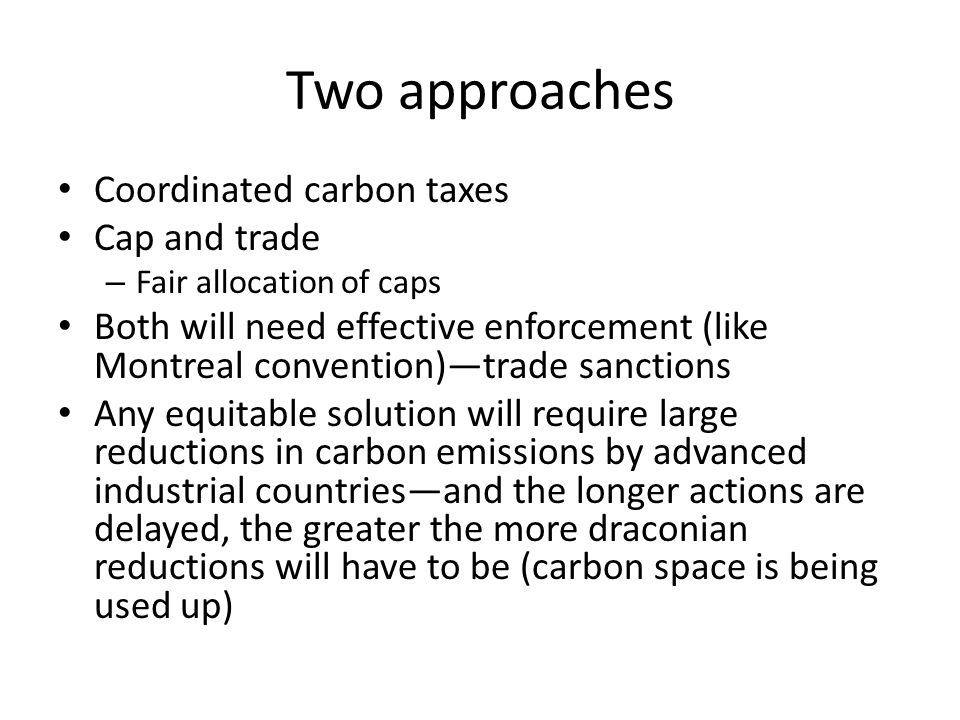 Two approaches Coordinated carbon taxes Cap and trade – Fair allocation of caps Both will need effective enforcement (like Montreal convention)trade sanctions Any equitable solution will require large reductions in carbon emissions by advanced industrial countriesand the longer actions are delayed, the greater the more draconian reductions will have to be (carbon space is being used up)
