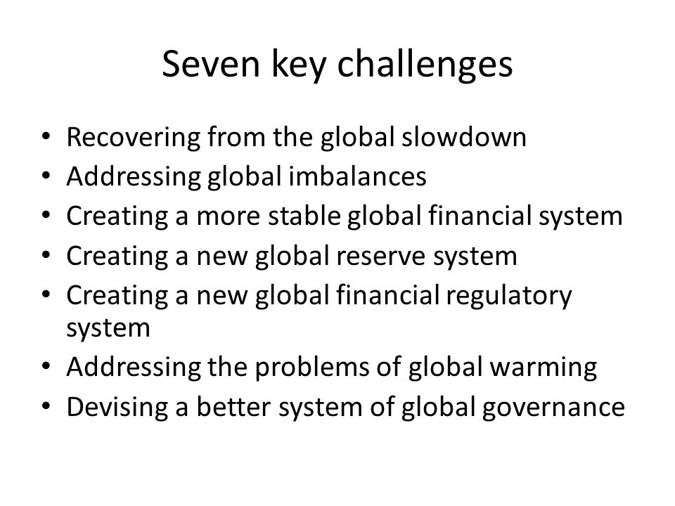Seven key challenges Recovering from the global slowdown Addressing global imbalances Creating a more stable global financial system Creating a new global reserve system Creating a new global financial regulatory system Addressing the problems of global warming Devising a better system of global governance