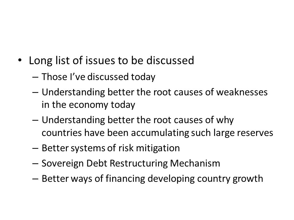 Long list of issues to be discussed – Those Ive discussed today – Understanding better the root causes of weaknesses in the economy today – Understanding better the root causes of why countries have been accumulating such large reserves – Better systems of risk mitigation – Sovereign Debt Restructuring Mechanism – Better ways of financing developing country growth