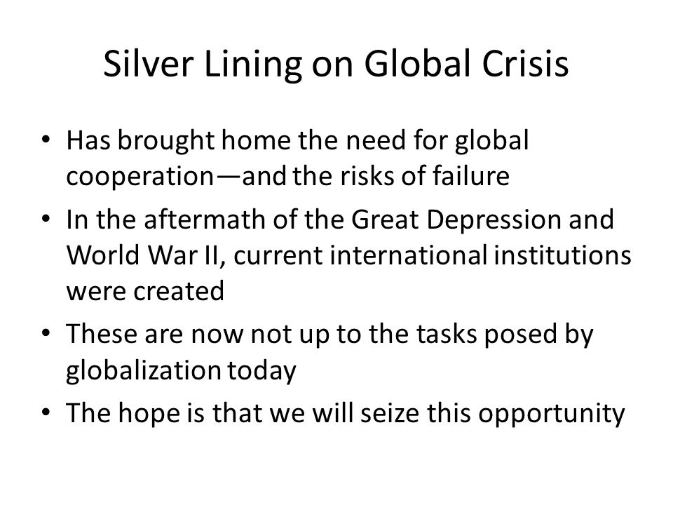 Silver Lining on Global Crisis Has brought home the need for global cooperationand the risks of failure In the aftermath of the Great Depression and World War II, current international institutions were created These are now not up to the tasks posed by globalization today The hope is that we will seize this opportunity