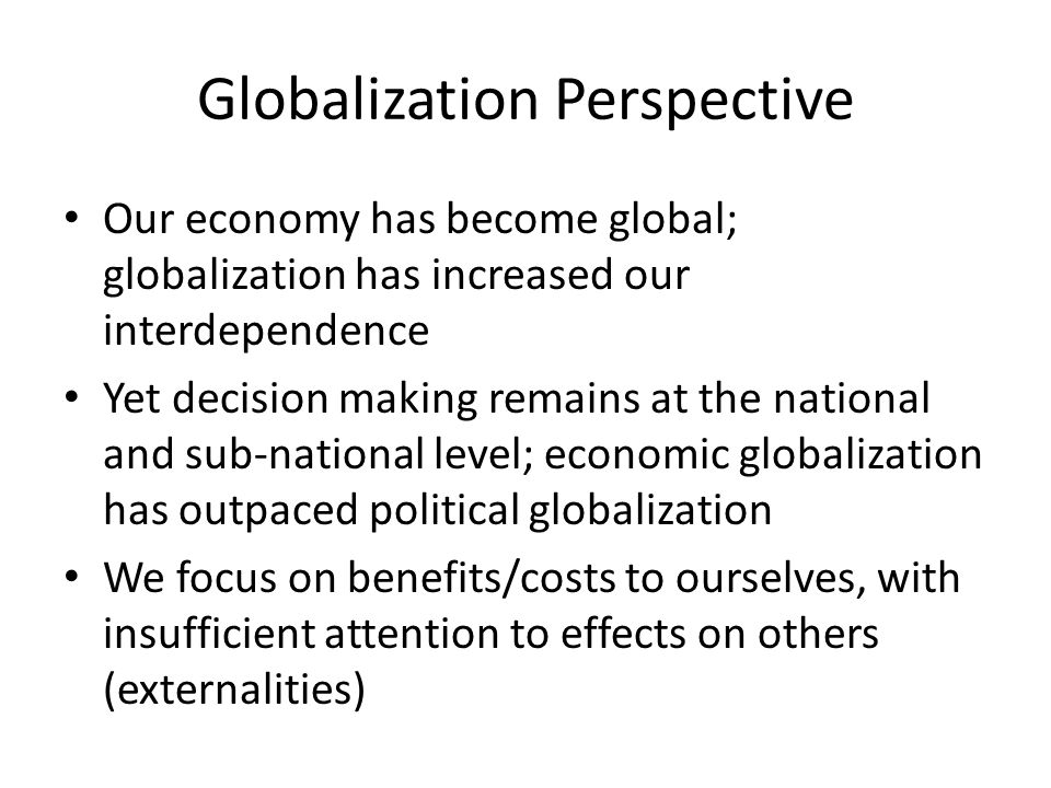 Globalization Perspective Our economy has become global; globalization has increased our interdependence Yet decision making remains at the national and sub-national level; economic globalization has outpaced political globalization We focus on benefits/costs to ourselves, with insufficient attention to effects on others (externalities)