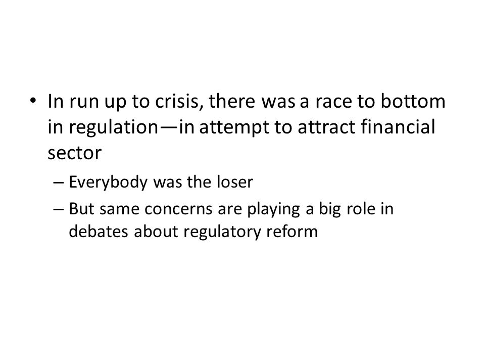 In run up to crisis, there was a race to bottom in regulationin attempt to attract financial sector – Everybody was the loser – But same concerns are playing a big role in debates about regulatory reform