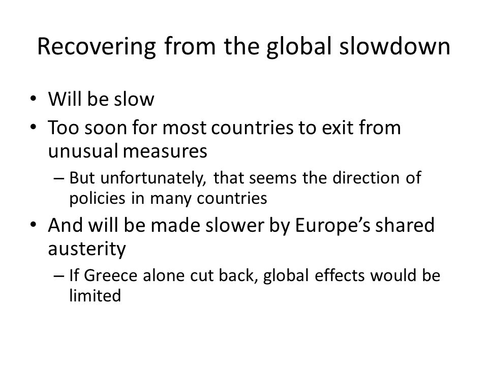 Recovering from the global slowdown Will be slow Too soon for most countries to exit from unusual measures – But unfortunately, that seems the direction of policies in many countries And will be made slower by Europes shared austerity – If Greece alone cut back, global effects would be limited