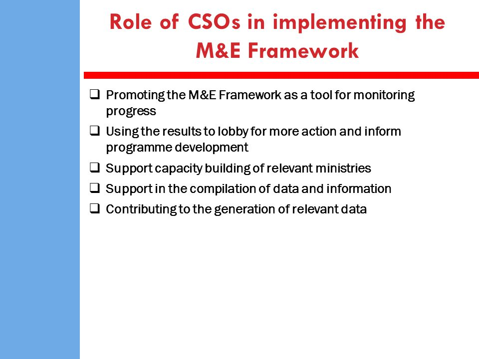 Role of CSOs in implementing the M&E Framework Promoting the M&E Framework as a tool for monitoring progress Using the results to lobby for more actio