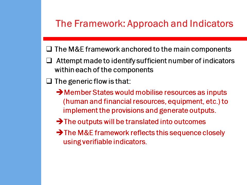 The M&E framework anchored to the main components Attempt made to identify sufficient number of indicators within each of the components The generic flow is that: Member States would mobilise resources as inputs (human and financial resources, equipment, etc.) to implement the provisions and generate outputs.