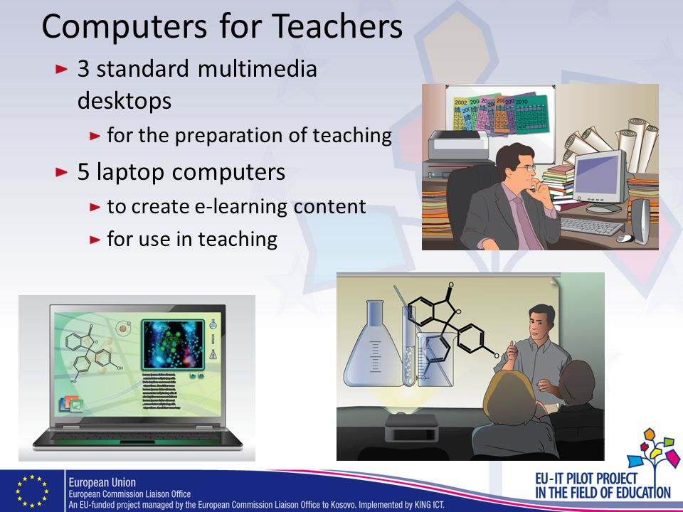 Computers for Teachers 3 standard multimedia desktops for the preparation of teaching 5 laptop computers to create e-learning content for use in teach