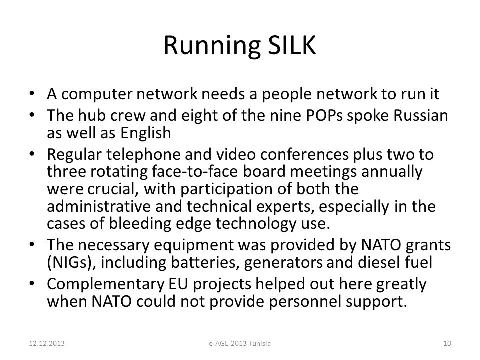 Running SILK A computer network needs a people network to run it The hub crew and eight of the nine POPs spoke Russian as well as English Regular telephone and video conferences plus two to three rotating face-to-face board meetings annually were crucial, with participation of both the administrative and technical experts, especially in the cases of bleeding edge technology use.