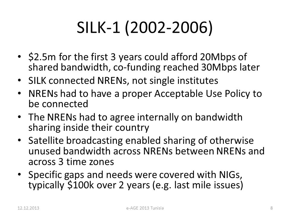 SILK-1 (2002-2006) $2.5m for the first 3 years could afford 20Mbps of shared bandwidth, co-funding reached 30Mbps later SILK connected NRENs, not single institutes NRENs had to have a proper Acceptable Use Policy to be connected The NRENs had to agree internally on bandwidth sharing inside their country Satellite broadcasting enabled sharing of otherwise unused bandwidth across NRENs between NRENs and across 3 time zones Specific gaps and needs were covered with NIGs, typically $100k over 2 years (e.g.