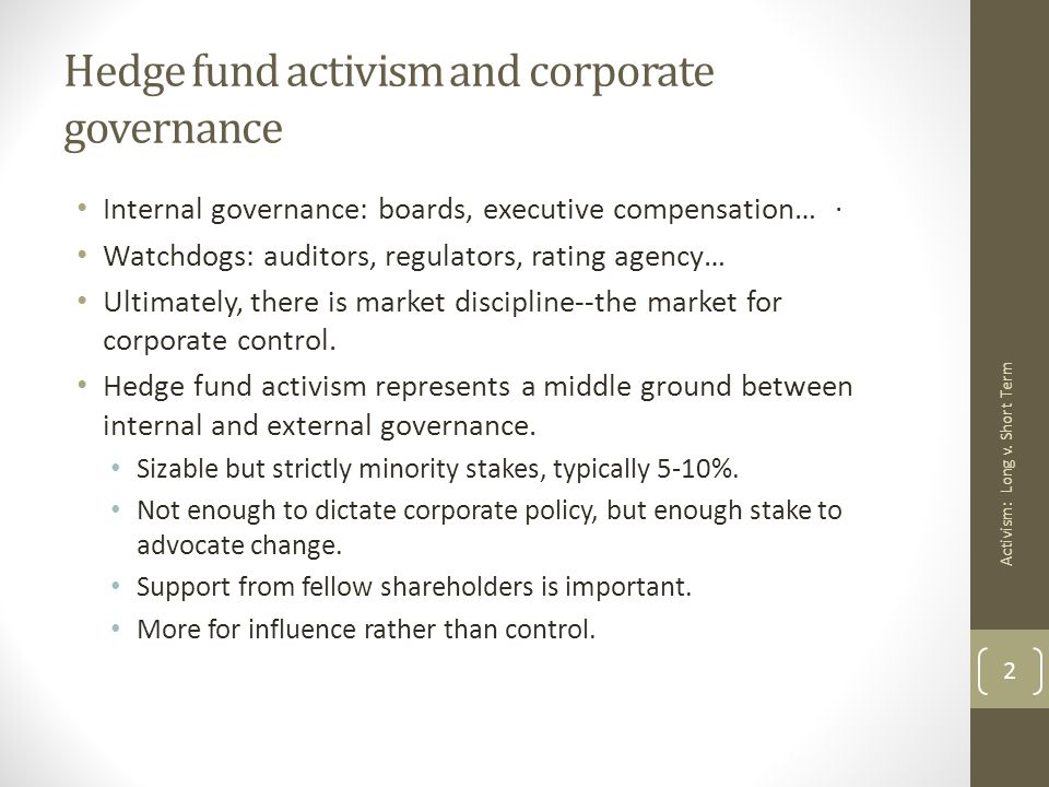 Hedge fund activism and corporate governance Internal governance: boards, executive compensation… Watchdogs: auditors, regulators, rating agency… Ultimately, there is market discipline--the market for corporate control.