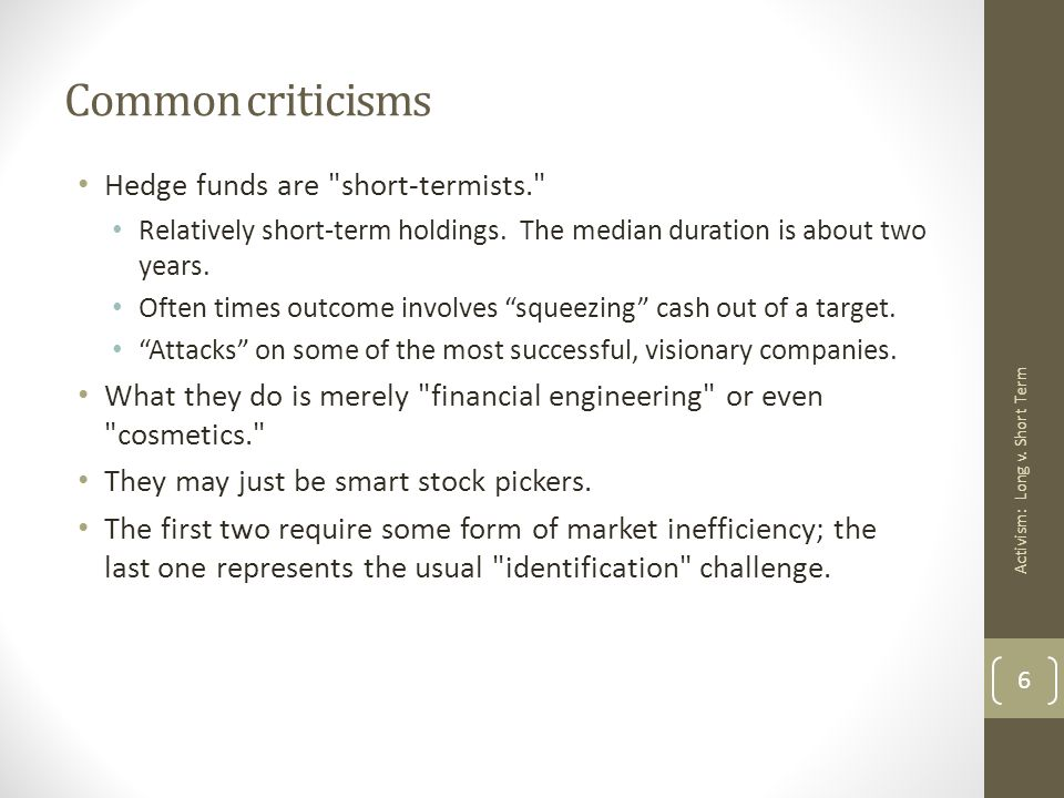 Common criticisms Hedge funds are short-termists. Relatively short-term holdings.