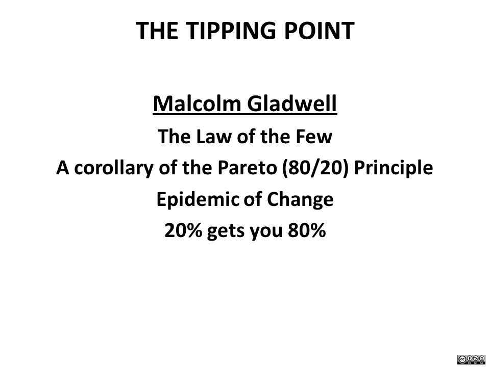 THE TIPPING POINT Malcolm Gladwell The Law of the Few A corollary of the Pareto (80/20) Principle Epidemic of Change 20% gets you 80%