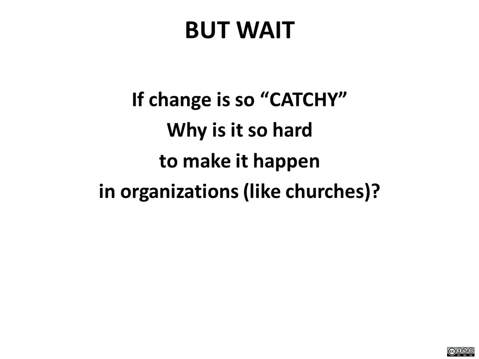BUT WAIT If change is so CATCHY Why is it so hard to make it happen in organizations (like churches)?