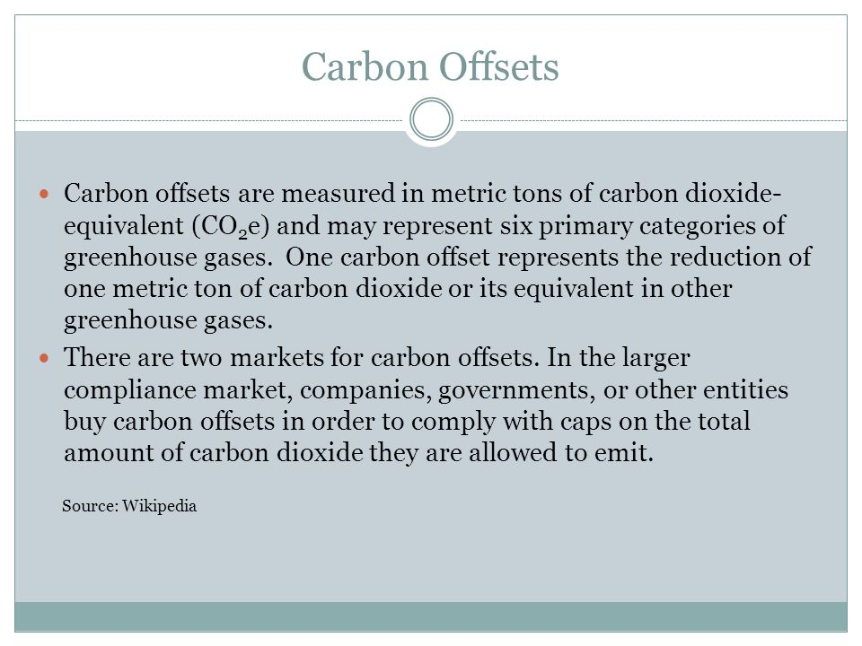 Carbon Offsets Carbon offsets are measured in metric tons of carbon dioxide- equivalent (CO 2 e) and may represent six primary categories of greenhous