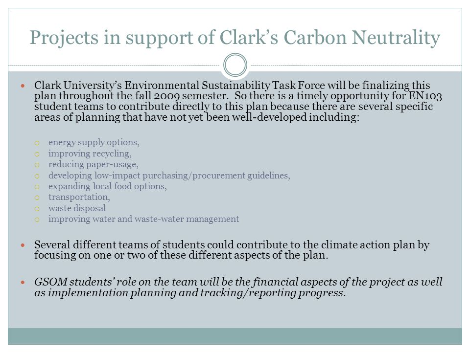 Projects in support of Clarks Carbon Neutrality Clark Universitys Environmental Sustainability Task Force will be finalizing this plan throughout the fall 2009 semester.