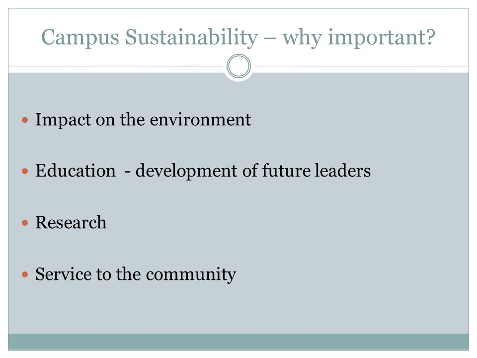 Campus Sustainability – why important? Impact on the environment Education - development of future leaders Research Service to the community
