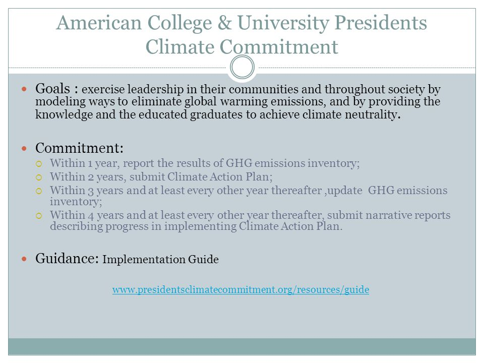 American College & University Presidents Climate Commitment Goals : exercise leadership in their communities and throughout society by modeling ways to eliminate global warming emissions, and by providing the knowledge and the educated graduates to achieve climate neutrality.