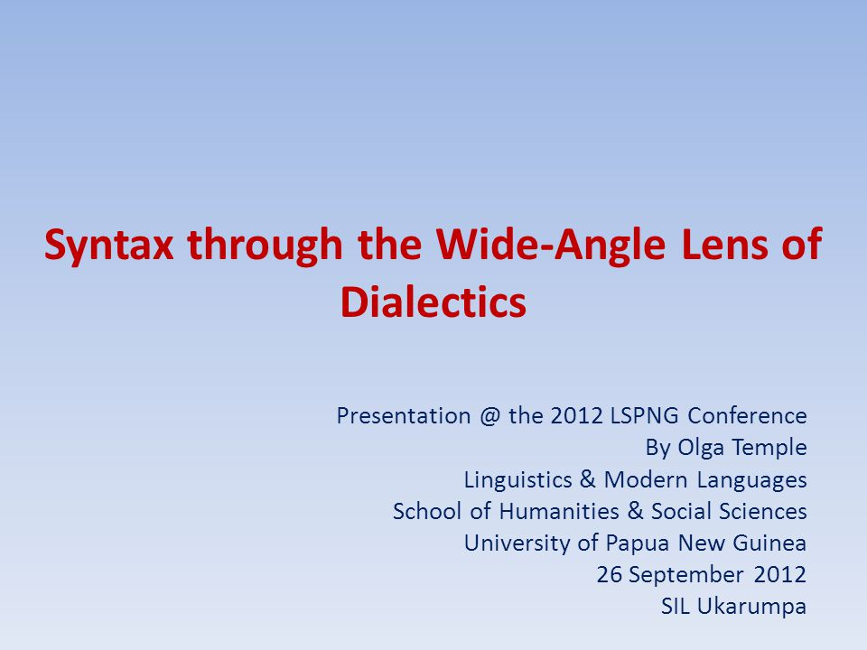 Syntax through the Wide-Angle Lens of Dialectics Presentation @ the 2012 LSPNG Conference By Olga Temple Linguistics & Modern Languages School of Humanities & Social Sciences University of Papua New Guinea 26 September 2012 SIL Ukarumpa
