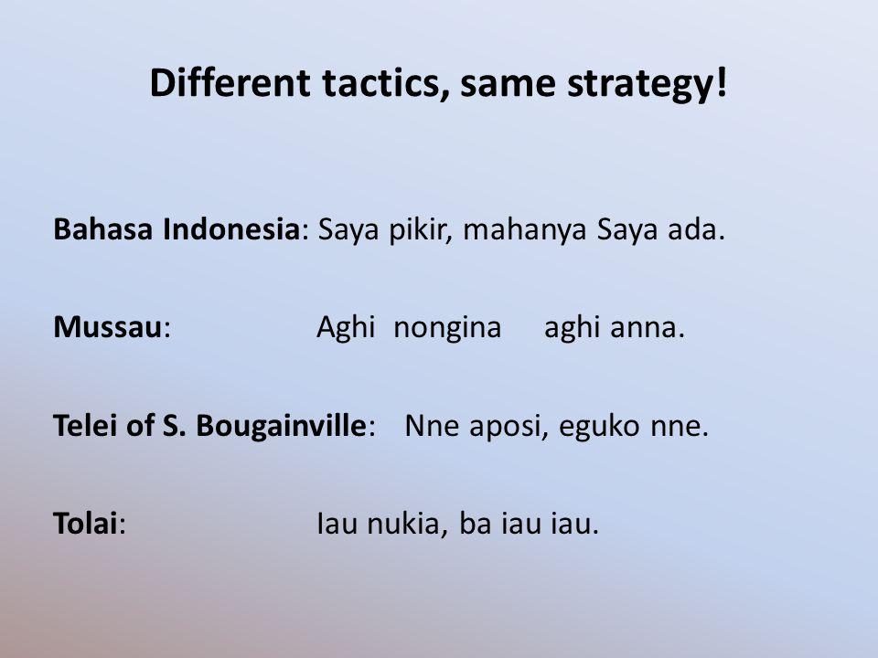 Different tactics, same strategy! Bahasa Indonesia: Saya pikir, mahanya Saya ada. Mussau:Aghi nongina aghi anna. Telei of S. Bougainville:Nne aposi, e