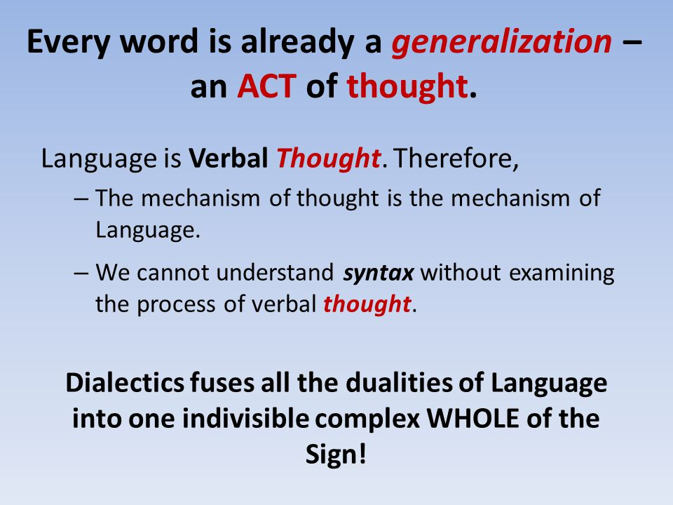 Every word is already a generalization – an ACT of thought. Language is Verbal Thought. Therefore, – The mechanism of thought is the mechanism of Lang