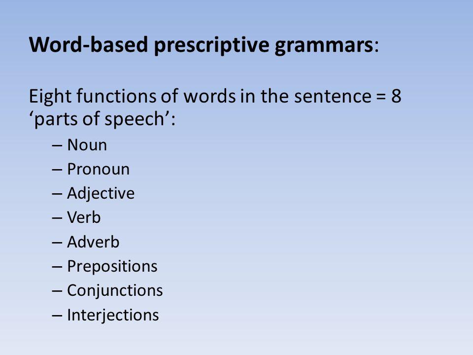 Word-based prescriptive grammars: Eight functions of words in the sentence = 8 parts of speech: – Noun – Pronoun – Adjective – Verb – Adverb – Preposi