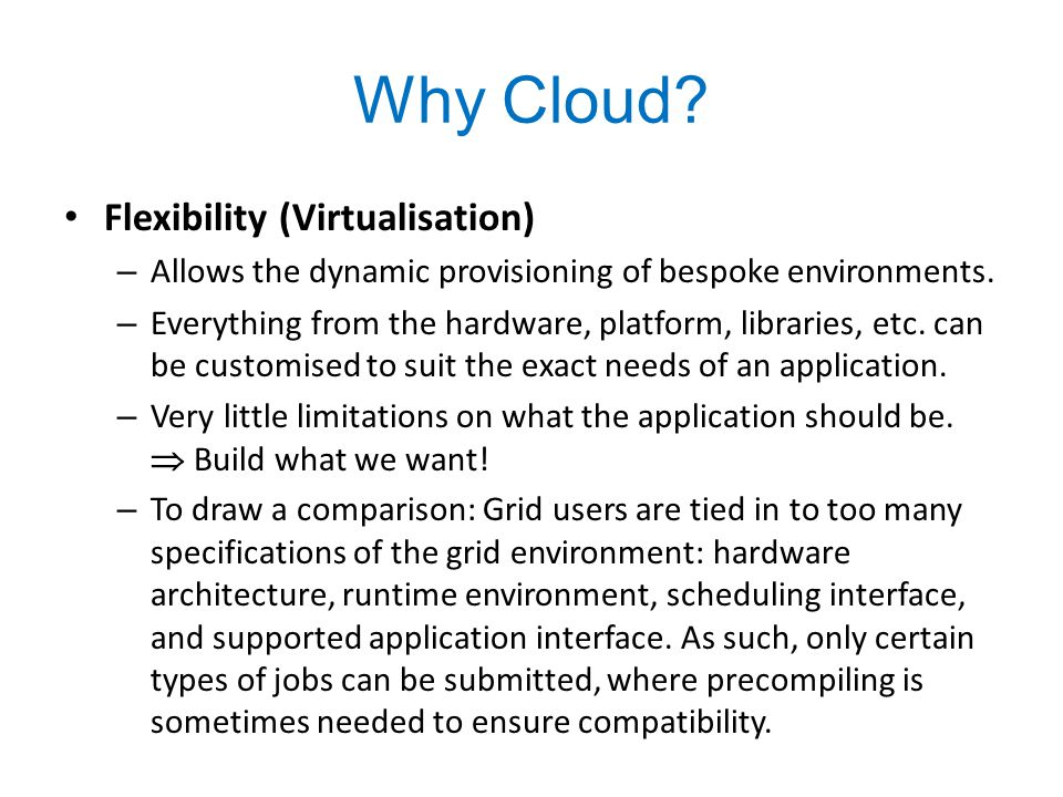 Why Cloud.Flexibility (Virtualisation) – Allows the dynamic provisioning of bespoke environments.