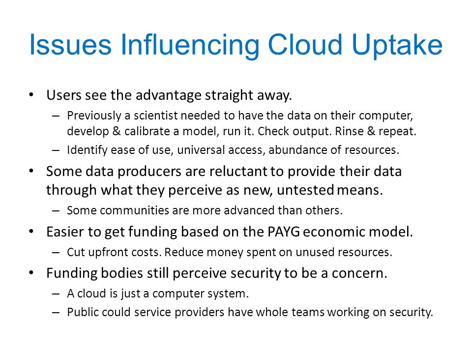 Issues Influencing Cloud Uptake Users see the advantage straight away. – Previously a scientist needed to have the data on their computer, develop & c