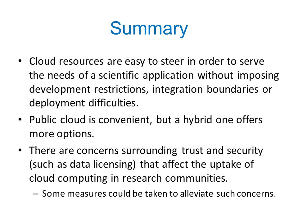Summary Cloud resources are easy to steer in order to serve the needs of a scientific application without imposing development restrictions, integrati