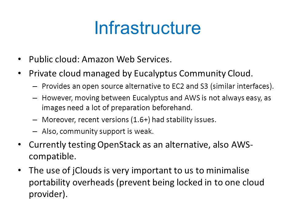 Infrastructure Public cloud: Amazon Web Services. Private cloud managed by Eucalyptus Community Cloud. – Provides an open source alternative to EC2 an