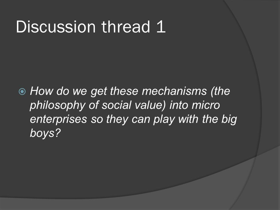 Discussion thread 1 How do we get these mechanisms (the philosophy of social value) into micro enterprises so they can play with the big boys