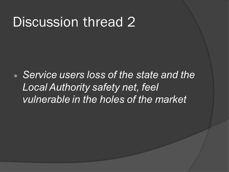Discussion thread 2 Service users loss of the state and the Local Authority safety net, feel vulnerable in the holes of the market