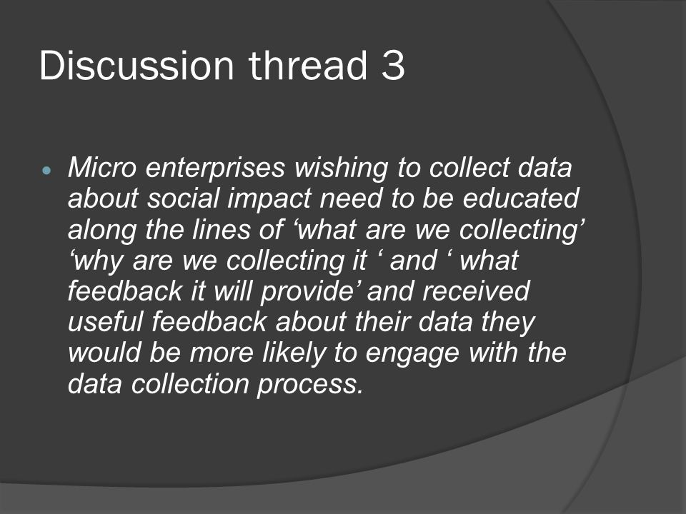Discussion thread 3 Micro enterprises wishing to collect data about social impact need to be educated along the lines of what are we collecting why are we collecting it and what feedback it will provide and received useful feedback about their data they would be more likely to engage with the data collection process.