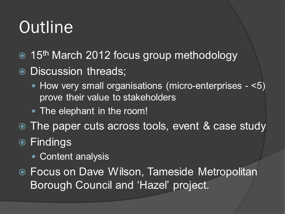 Outline 15 th March 2012 focus group methodology Discussion threads; How very small organisations (micro-enterprises - <5) prove their value to stakeholders The elephant in the room.