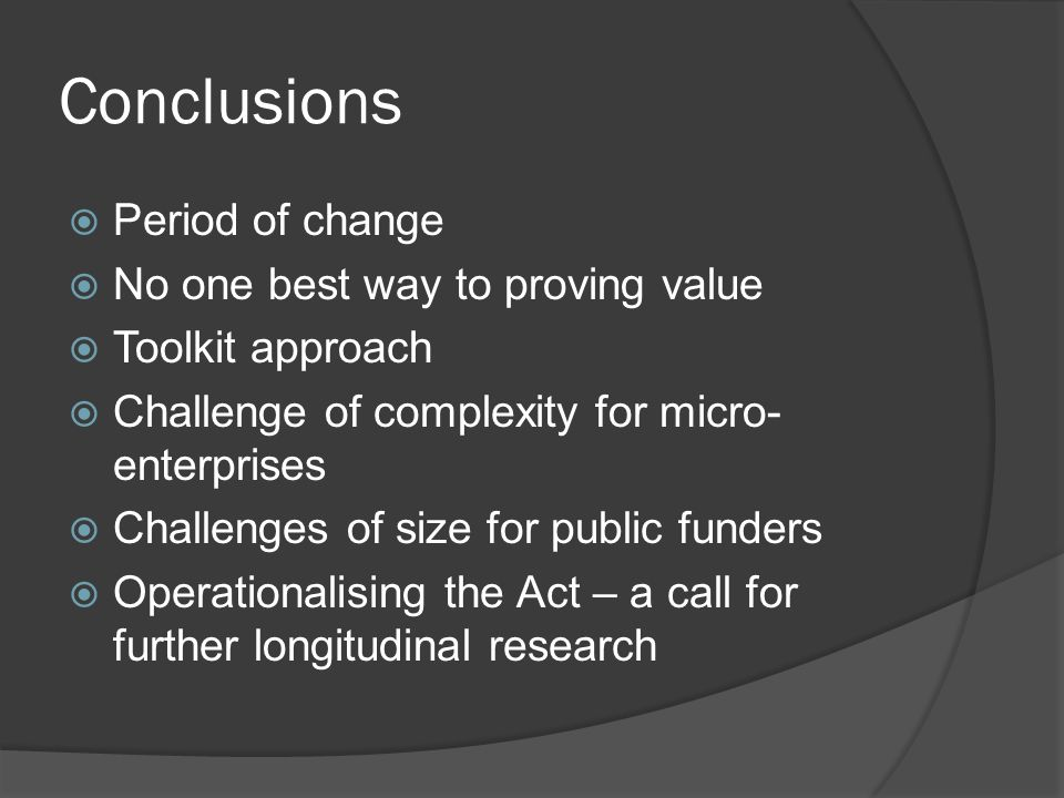 Conclusions Period of change No one best way to proving value Toolkit approach Challenge of complexity for micro- enterprises Challenges of size for public funders Operationalising the Act – a call for further longitudinal research