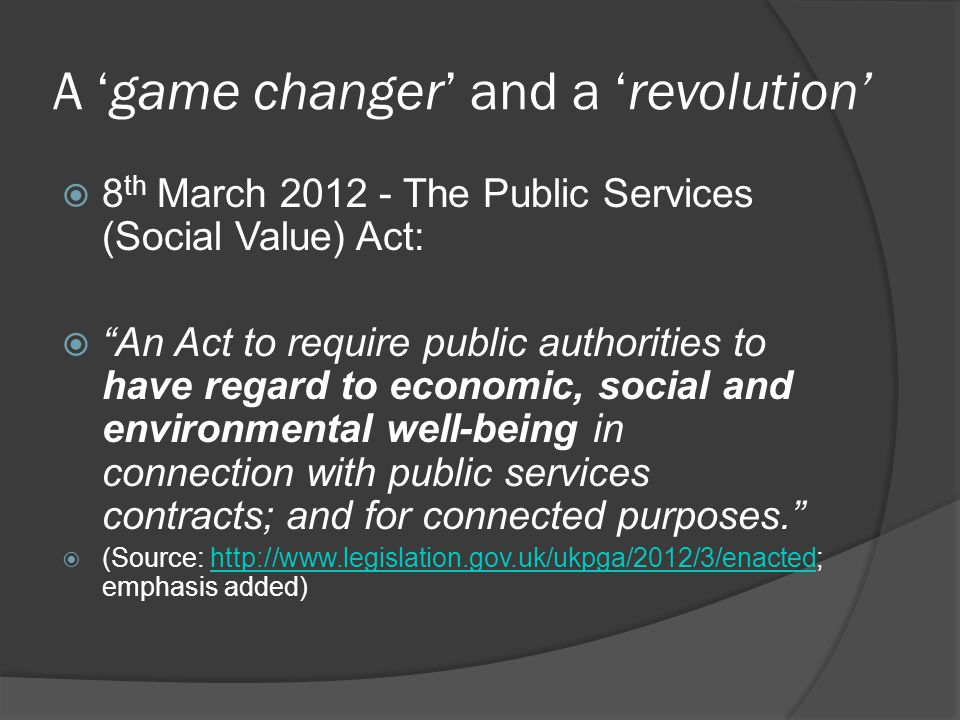 A game changer and a revolution 8 th March 2012 - The Public Services (Social Value) Act: An Act to require public authorities to have regard to economic, social and environmental well-being in connection with public services contracts; and for connected purposes.