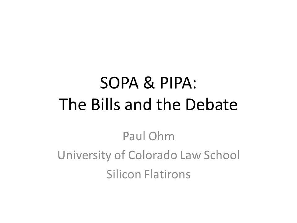 SOPA & PIPA: The Bills and the Debate Paul Ohm University of Colorado Law School Silicon Flatirons