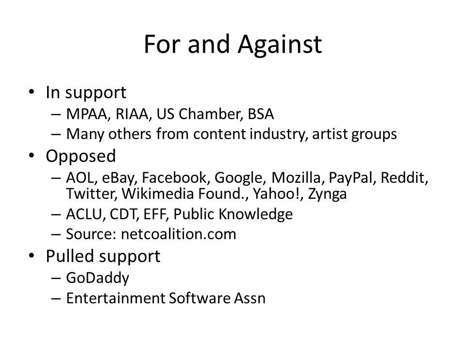 For and Against In support – MPAA, RIAA, US Chamber, BSA – Many others from content industry, artist groups Opposed – AOL, eBay, Facebook, Google, Mozilla, PayPal, Reddit, Twitter, Wikimedia Found., Yahoo!, Zynga – ACLU, CDT, EFF, Public Knowledge – Source: netcoalition.com Pulled support – GoDaddy – Entertainment Software Assn