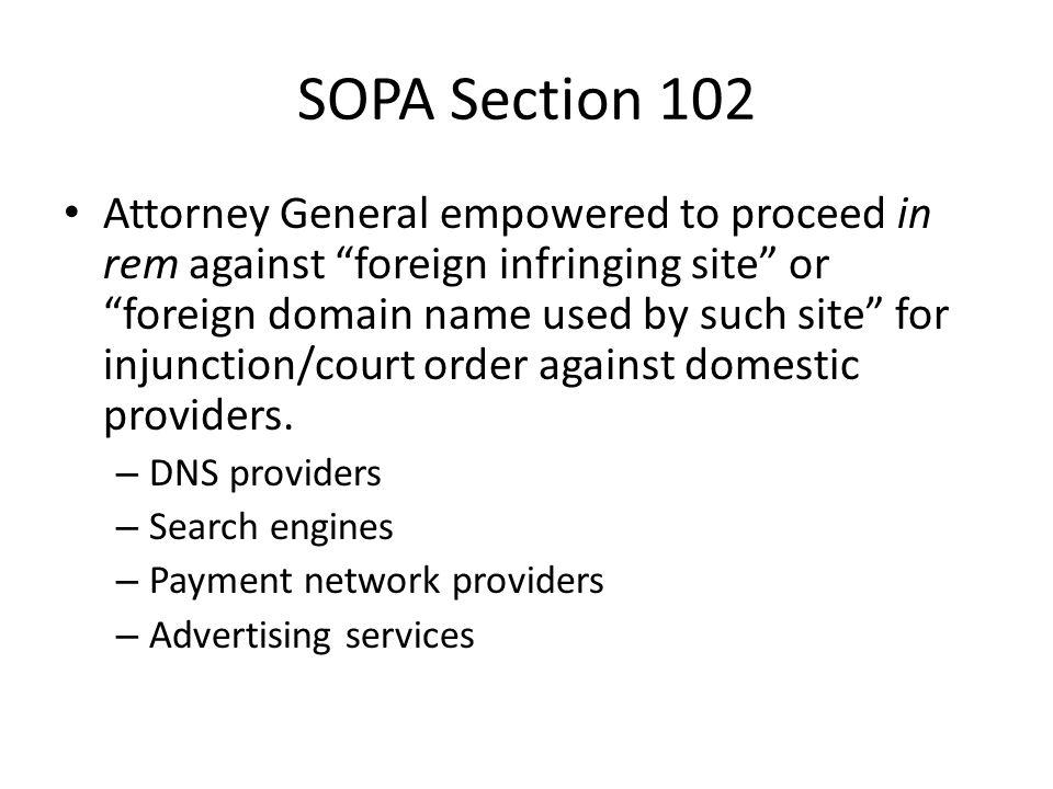 SOPA Section 102 Attorney General empowered to proceed in rem against foreign infringing site or foreign domain name used by such site for injunction/court order against domestic providers.