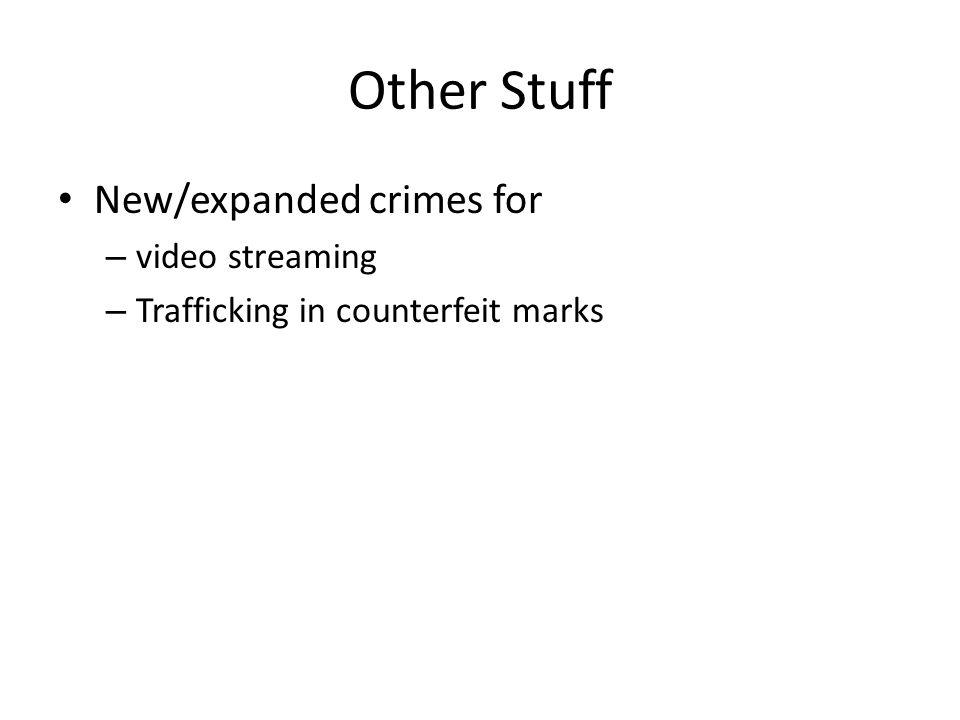 Other Stuff New/expanded crimes for – video streaming – Trafficking in counterfeit marks