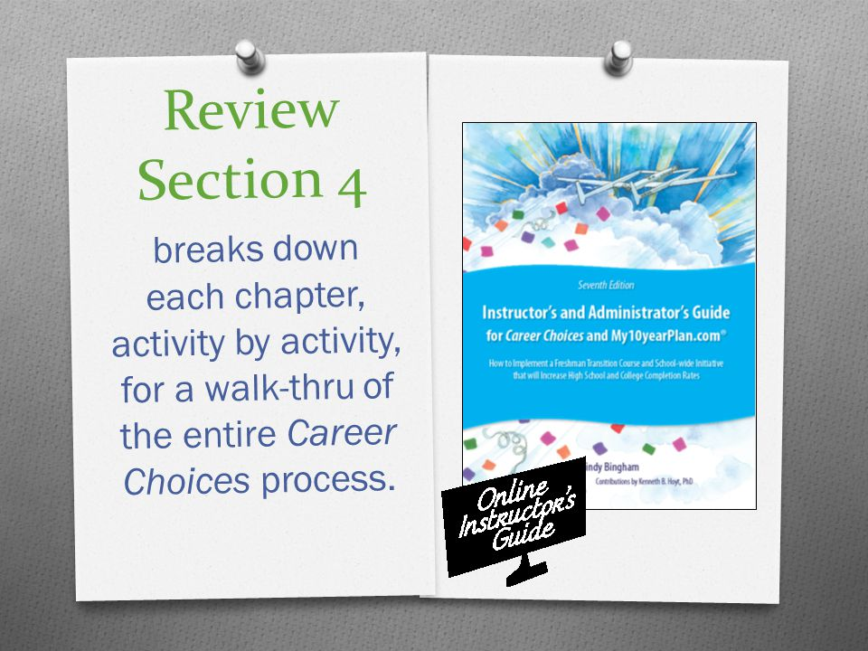 Review Section 4 breaks down each chapter, activity by activity, for a walk-thru of the entire Career Choices process.