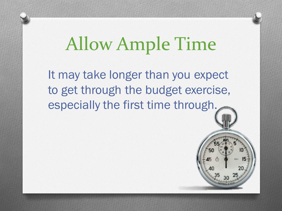 Allow Ample Time It may take longer than you expect to get through the budget exercise, especially the first time through.
