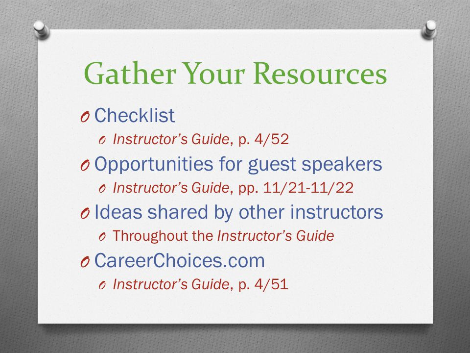 Gather Your Resources O Checklist O Instructors Guide, p. 4/52 O Opportunities for guest speakers O Instructors Guide, pp. 11/21-11/22 O Ideas shared