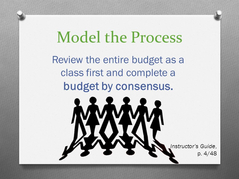 Model the Process Review the entire budget as a class first and complete a budget by consensus. Instructors Guide, p. 4/48