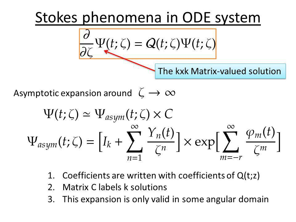 Stokes phenomena in ODE system The kxk Matrix-valued solution Asymptotic expansion around 1.Coefficients are written with coefficients of Q(t;z) 2.Matrix C labels k solutions 3.This expansion is only valid in some angular domain