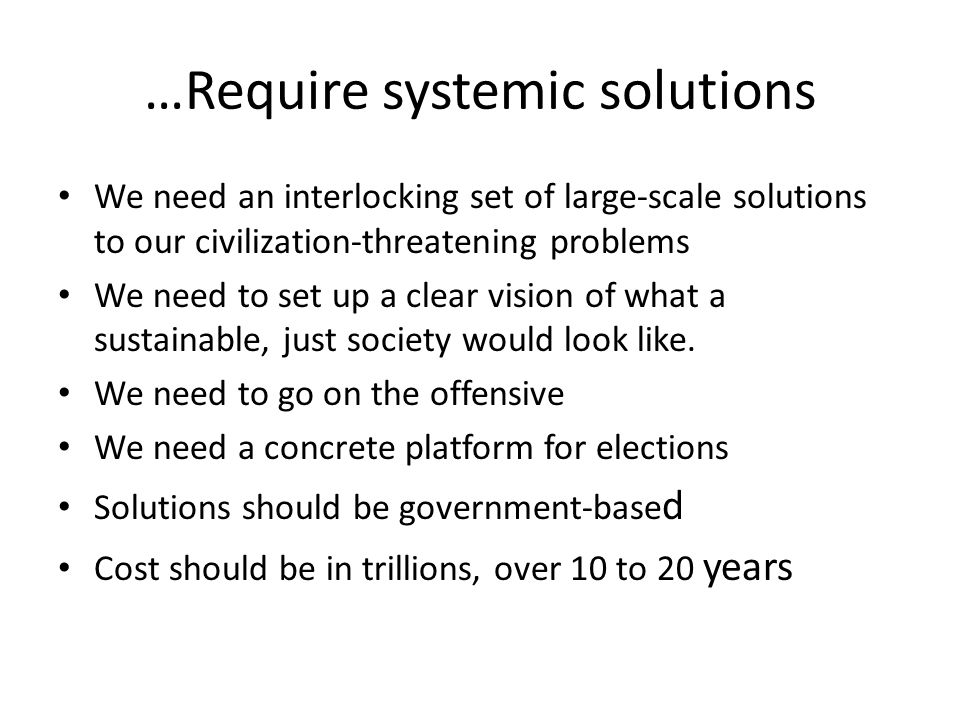 …Require systemic solutions We need an interlocking set of large-scale solutions to our civilization-threatening problems We need to set up a clear vision of what a sustainable, just society would look like.